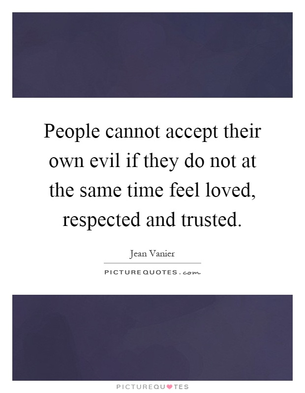 People cannot accept their own evil if they do not at the same time feel loved, respected and trusted Picture Quote #1