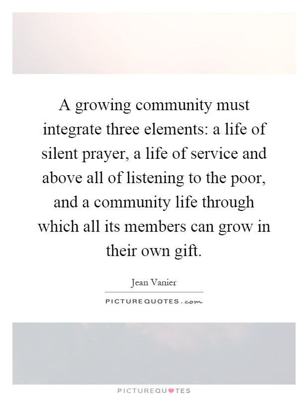 A growing community must integrate three elements: a life of silent prayer, a life of service and above all of listening to the poor, and a community life through which all its members can grow in their own gift Picture Quote #1