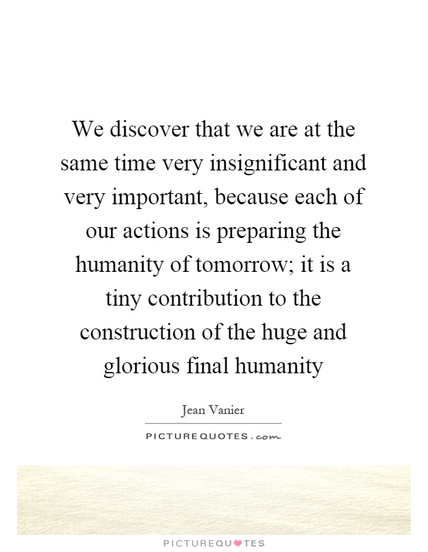 We discover that we are at the same time very insignificant and very important, because each of our actions is preparing the humanity of tomorrow; it is a tiny contribution to the construction of the huge and glorious final humanity Picture Quote #1