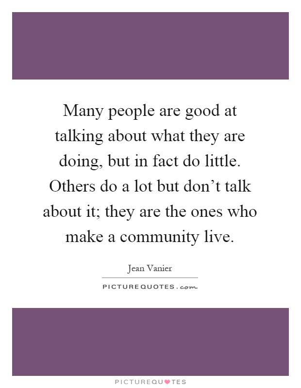 Many people are good at talking about what they are doing, but in fact do little. Others do a lot but don't talk about it; they are the ones who make a community live Picture Quote #1