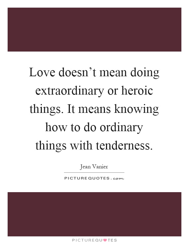 Love doesn't mean doing extraordinary or heroic things. It means knowing how to do ordinary things with tenderness Picture Quote #1