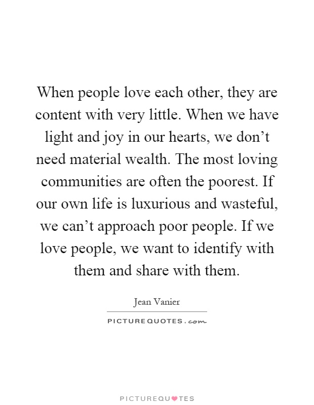 When people love each other, they are content with very little. When we have light and joy in our hearts, we don't need material wealth. The most loving communities are often the poorest. If our own life is luxurious and wasteful, we can't approach poor people. If we love people, we want to identify with them and share with them Picture Quote #1