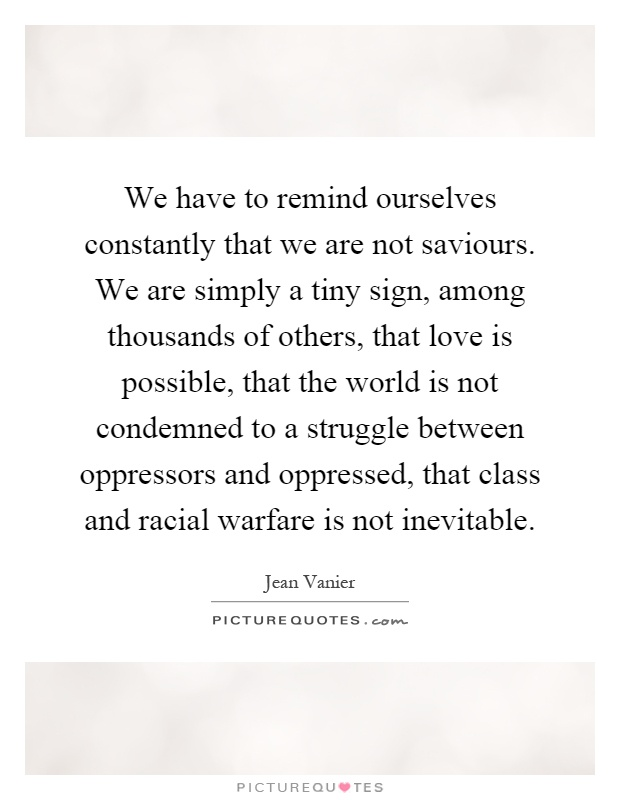 We have to remind ourselves constantly that we are not saviours. We are simply a tiny sign, among thousands of others, that love is possible, that the world is not condemned to a struggle between oppressors and oppressed, that class and racial warfare is not inevitable Picture Quote #1