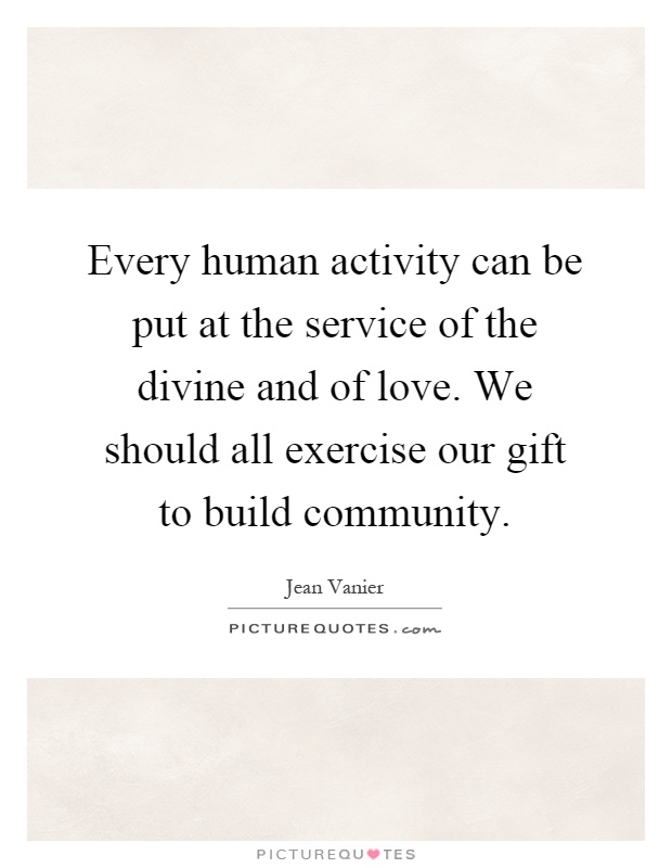 Every human activity can be put at the service of the divine and of love. We should all exercise our gift to build community Picture Quote #1