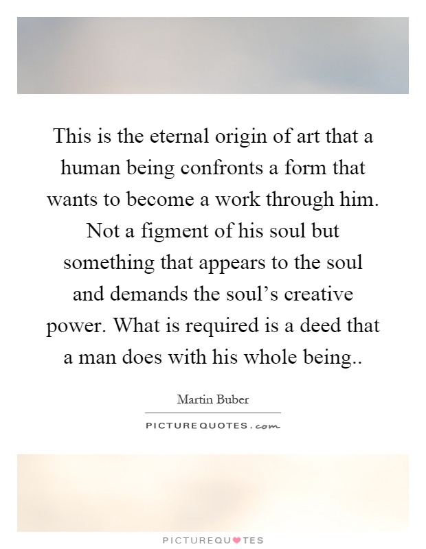 This is the eternal origin of art that a human being confronts a form that wants to become a work through him. Not a figment of his soul but something that appears to the soul and demands the soul's creative power. What is required is a deed that a man does with his whole being Picture Quote #1