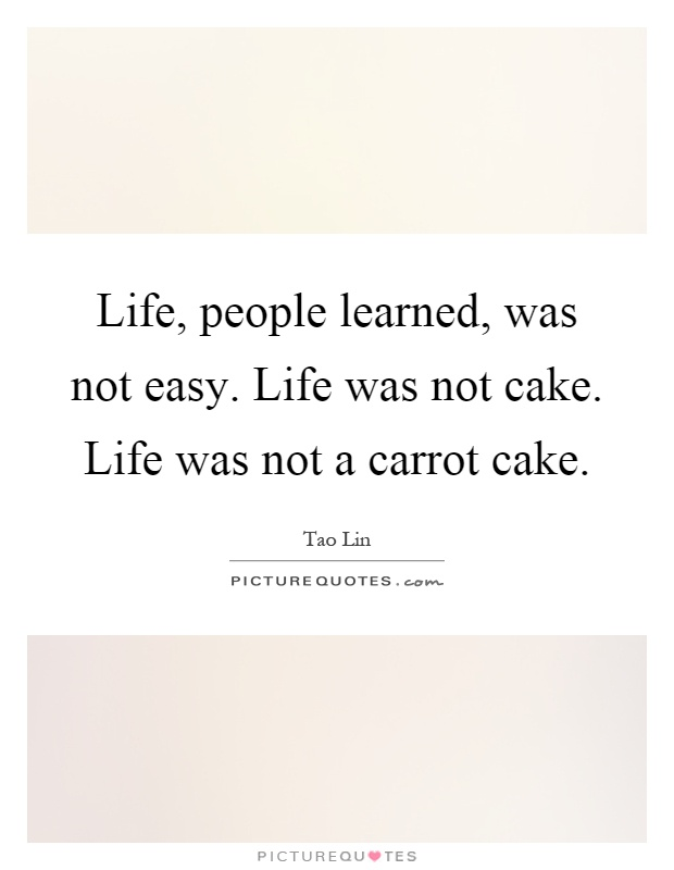 Life, people learned, was not easy. Life was not cake. Life was not a carrot cake Picture Quote #1