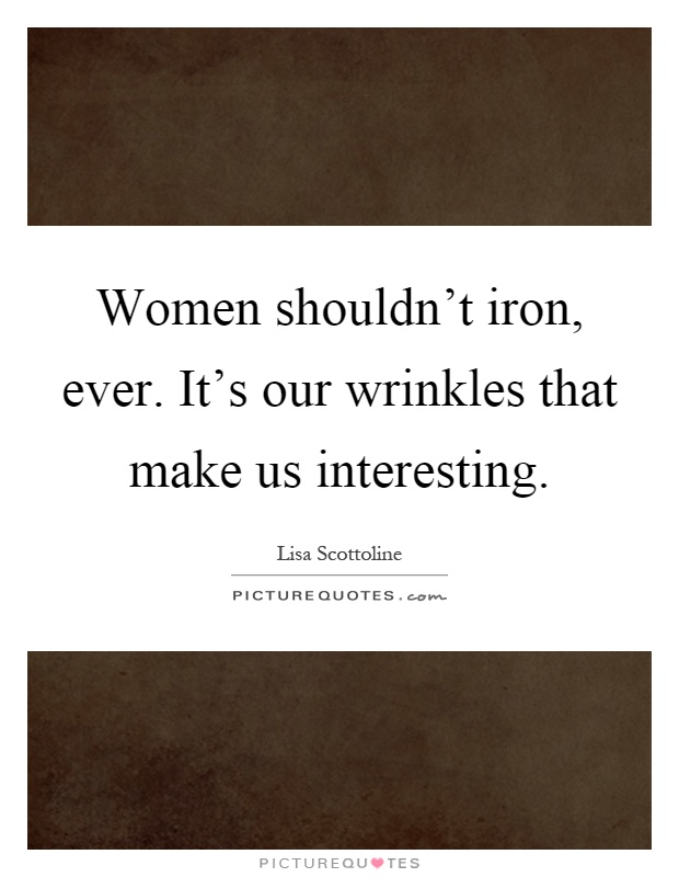 Women shouldn't iron, ever. It's our wrinkles that make us interesting Picture Quote #1