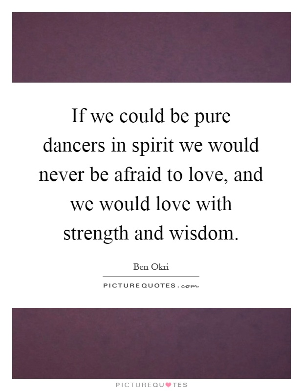 If we could be pure dancers in spirit we would never be afraid to love, and we would love with strength and wisdom Picture Quote #1