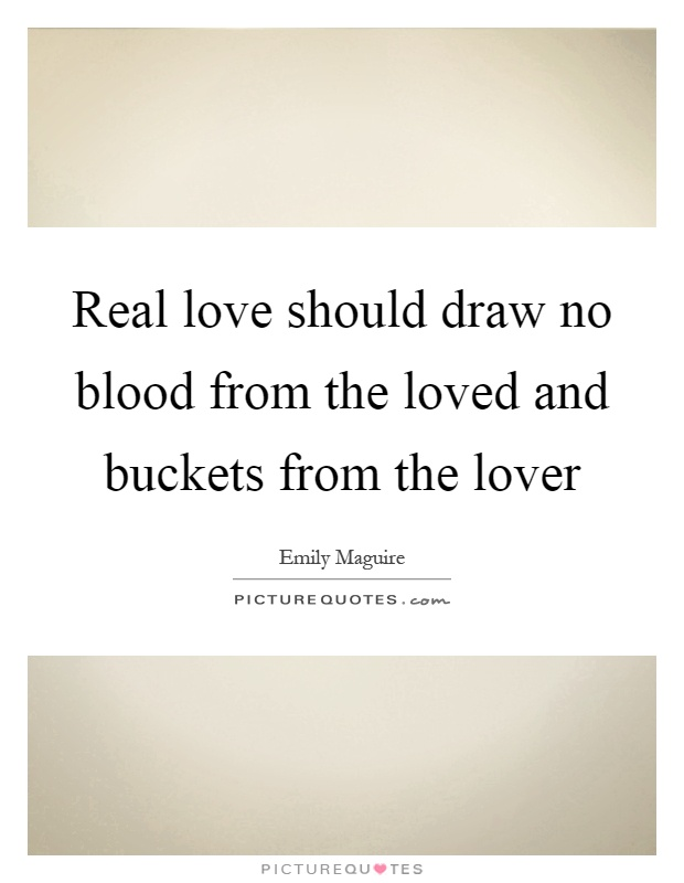 Real love should draw no blood from the loved and buckets from the lover Picture Quote #1