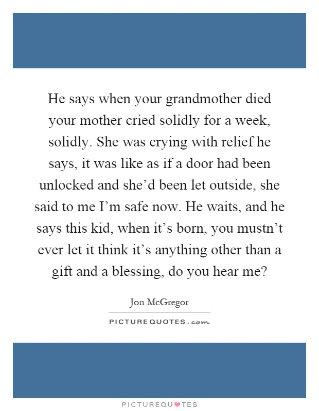 He says when your grandmother died your mother cried solidly ...