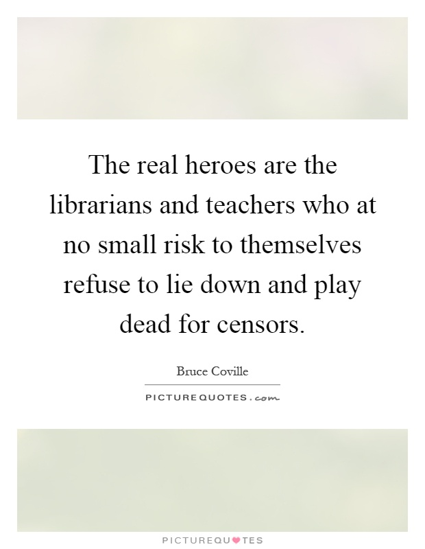 The real heroes are the librarians and teachers who at no small risk to themselves refuse to lie down and play dead for censors Picture Quote #1
