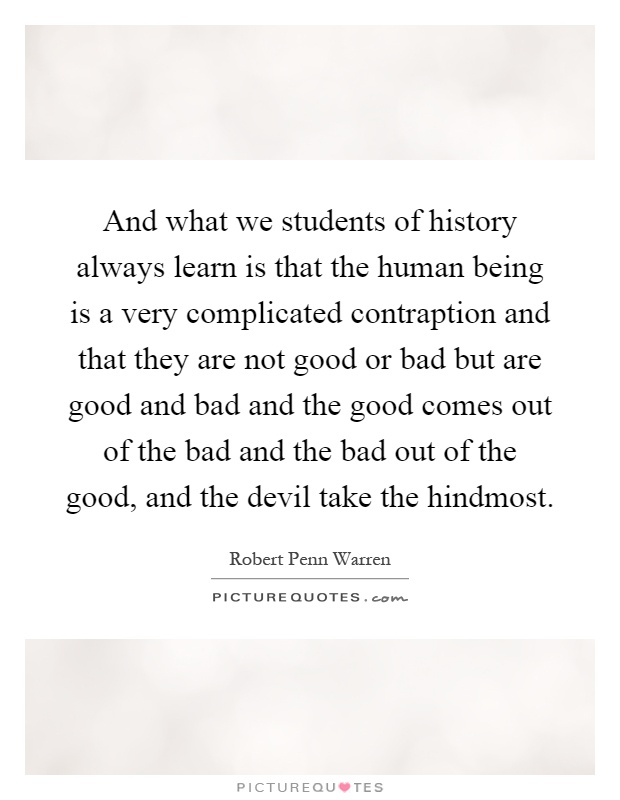 And what we students of history always learn is that the human being is a very complicated contraption and that they are not good or bad but are good and bad and the good comes out of the bad and the bad out of the good, and the devil take the hindmost Picture Quote #1