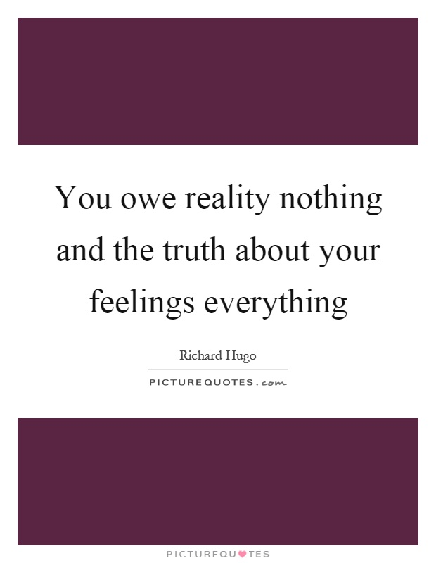 You owe reality nothing and the truth about your feelings everything Picture Quote #1