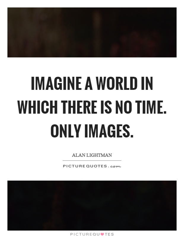 Imagine a world in which there is no time. Only images Picture Quote #1