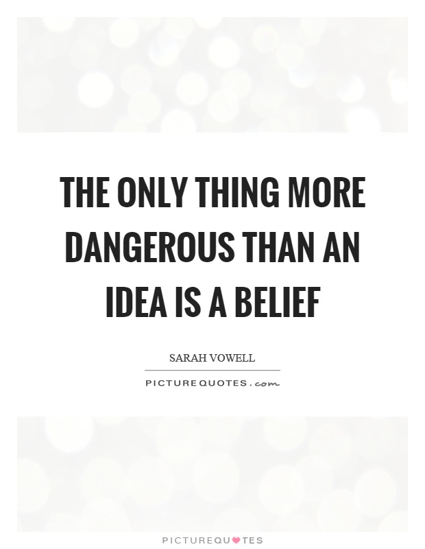 The only thing more dangerous than an idea is a belief Picture Quote #1