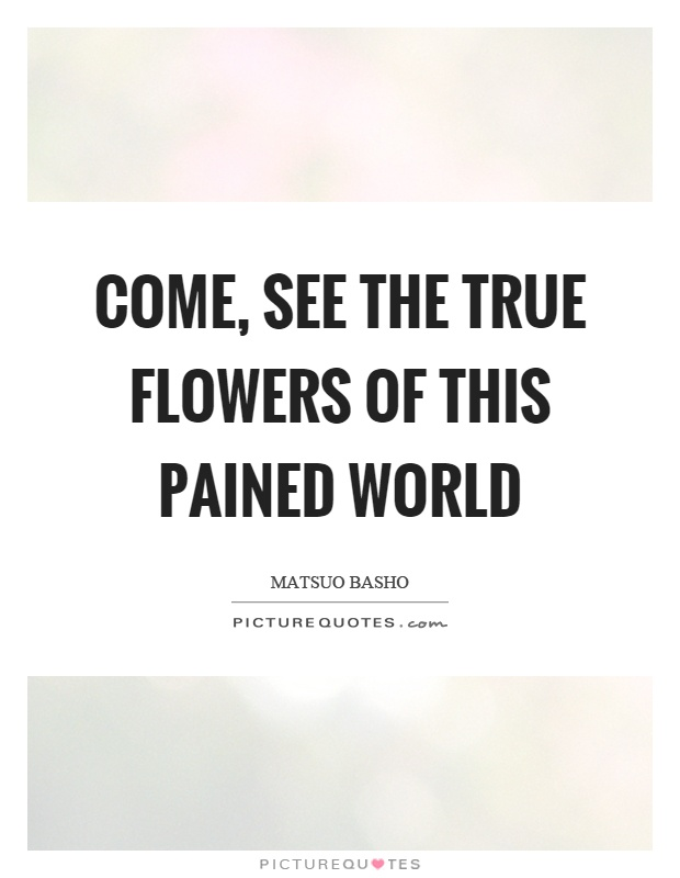 Come, see the true flowers of this pained world Picture Quote #1