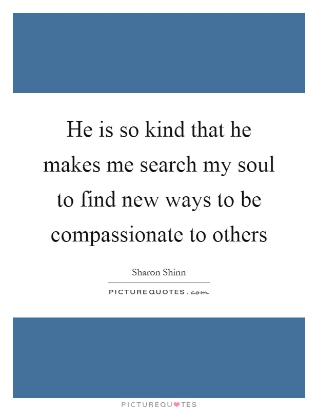 He is so kind that he makes me search my soul to find new ways to be compassionate to others Picture Quote #1