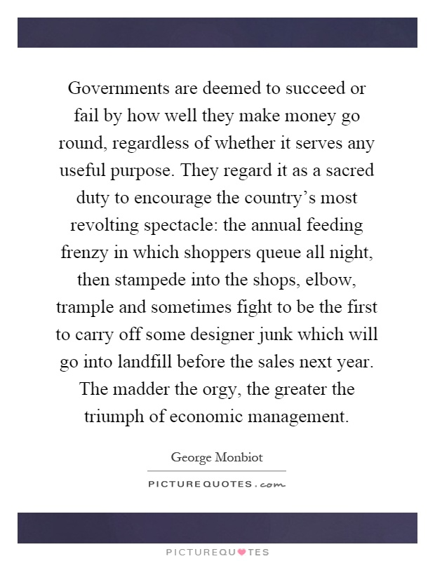 Governments are deemed to succeed or fail by how well they make money go round, regardless of whether it serves any useful purpose. They regard it as a sacred duty to encourage the country's most revolting spectacle: the annual feeding frenzy in which shoppers queue all night, then stampede into the shops, elbow, trample and sometimes fight to be the first to carry off some designer junk which will go into landfill before the sales next year. The madder the orgy, the greater the triumph of economic management Picture Quote #1