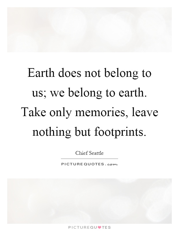 Earth does not belong to us; we belong to earth. Take only memories, leave nothing but footprints Picture Quote #1