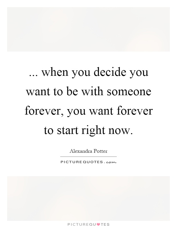 ... when you decide you want to be with someone forever, you want forever to start right now Picture Quote #1