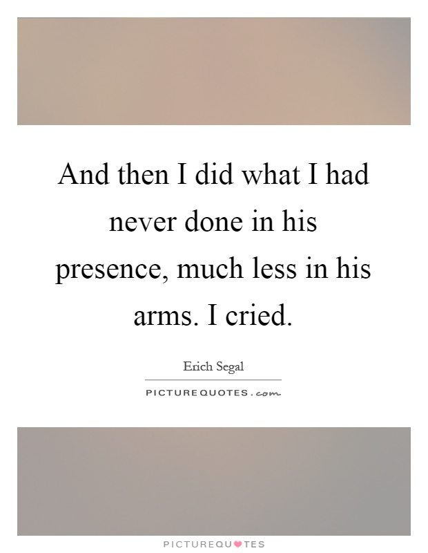 And then I did what I had never done in his presence, much less in his arms. I cried Picture Quote #1