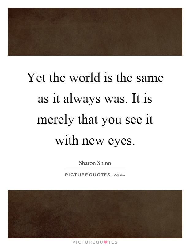 Yet the world is the same as it always was. It is merely that you see it with new eyes Picture Quote #1