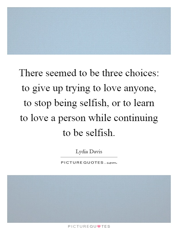There seemed to be three choices: to give up trying to love anyone, to stop being selfish, or to learn to love a person while continuing to be selfish Picture Quote #1