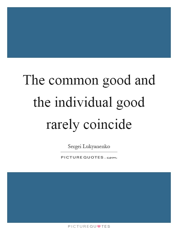 The common good and the individual good rarely coincide Picture Quote #1