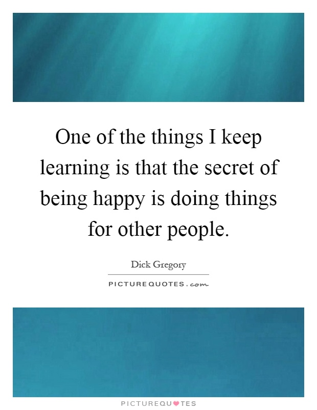 One of the things I keep learning is that the secret of being happy is doing things for other people Picture Quote #1
