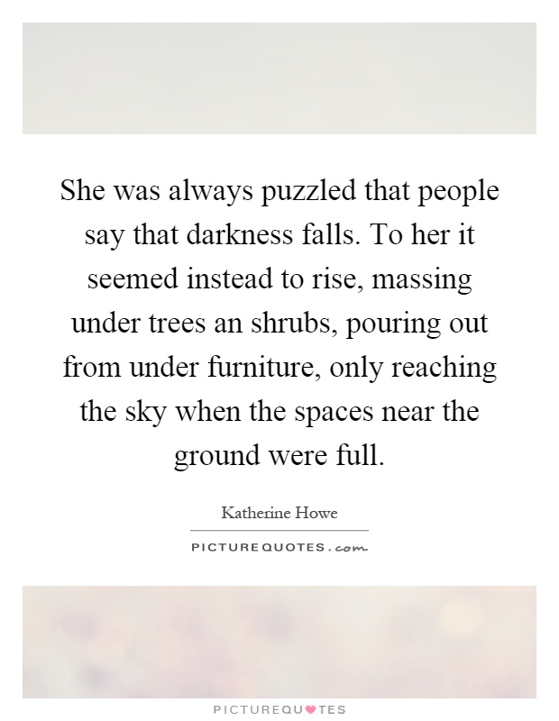 She was always puzzled that people say that darkness falls. To her it seemed instead to rise, massing under trees an shrubs, pouring out from under furniture, only reaching the sky when the spaces near the ground were full Picture Quote #1