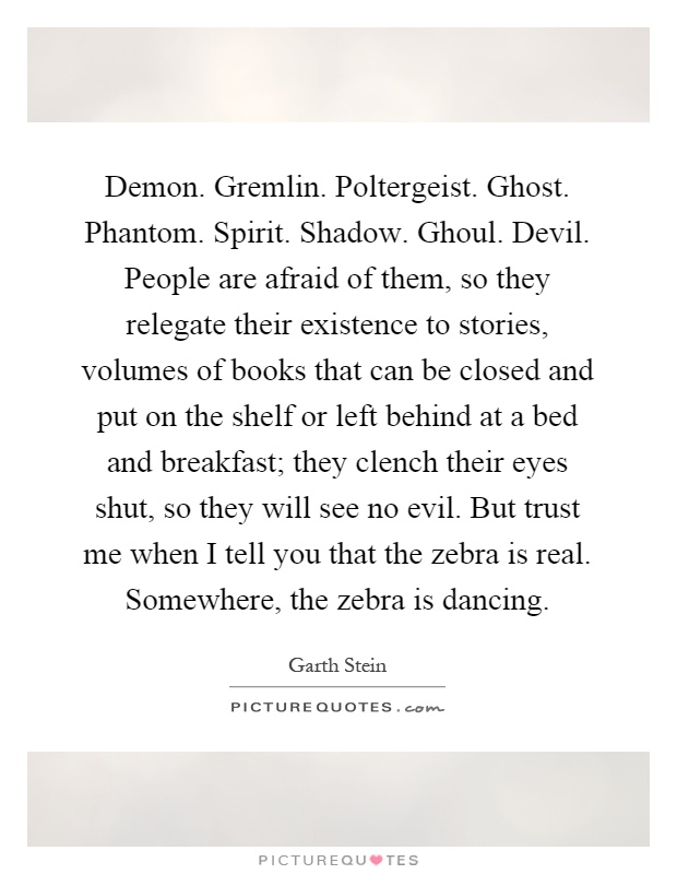 Demon. Gremlin. Poltergeist. Ghost. Phantom. Spirit. Shadow. Ghoul. Devil. People are afraid of them, so they relegate their existence to stories, volumes of books that can be closed and put on the shelf or left behind at a bed and breakfast; they clench their eyes shut, so they will see no evil. But trust me when I tell you that the zebra is real. Somewhere, the zebra is dancing Picture Quote #1