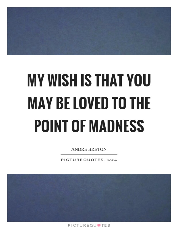 My wish is that you may be loved to the point of madness Picture Quote #1