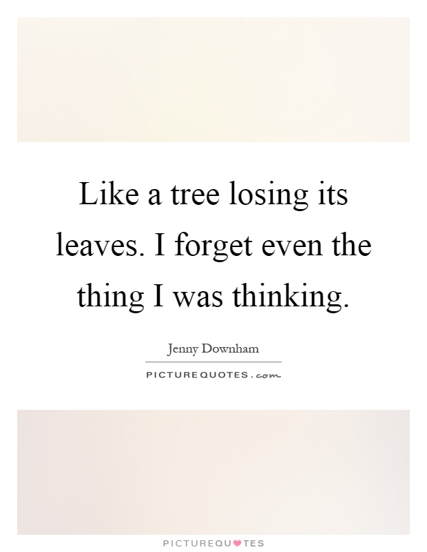 Like a tree losing its leaves. I forget even the thing I was thinking Picture Quote #1