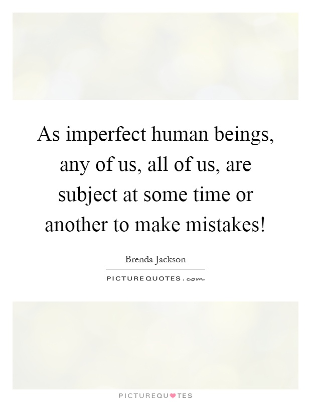 As imperfect human beings, any of us, all of us, are subject at some time or another to make mistakes! Picture Quote #1