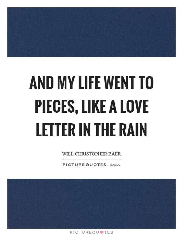 And my life went to pieces, like a love letter in the rain Picture Quote #1