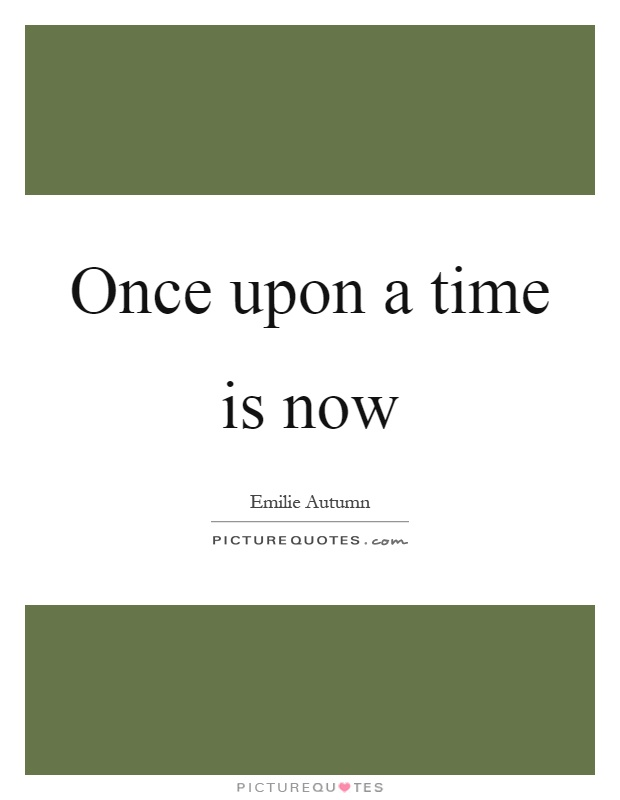 Once upon a time is now Picture Quote #1
