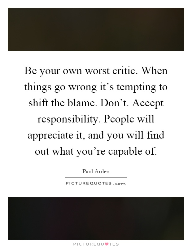 Be your own worst critic. When things go wrong it's tempting to shift the blame. Don't. Accept responsibility. People will appreciate it, and you will find out what you're capable of Picture Quote #1