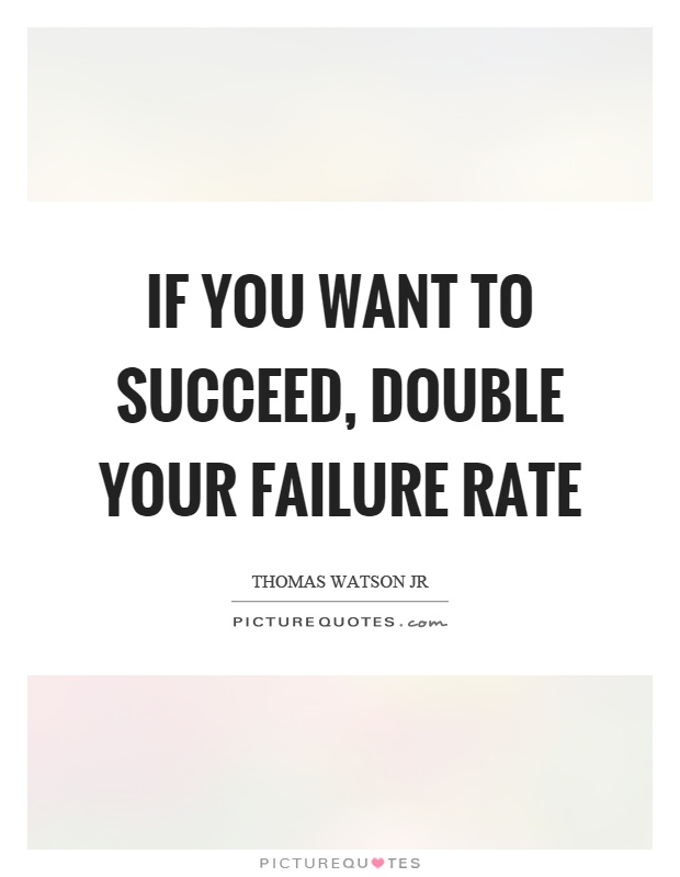If you want to succeed, double your failure rate Picture Quote #1