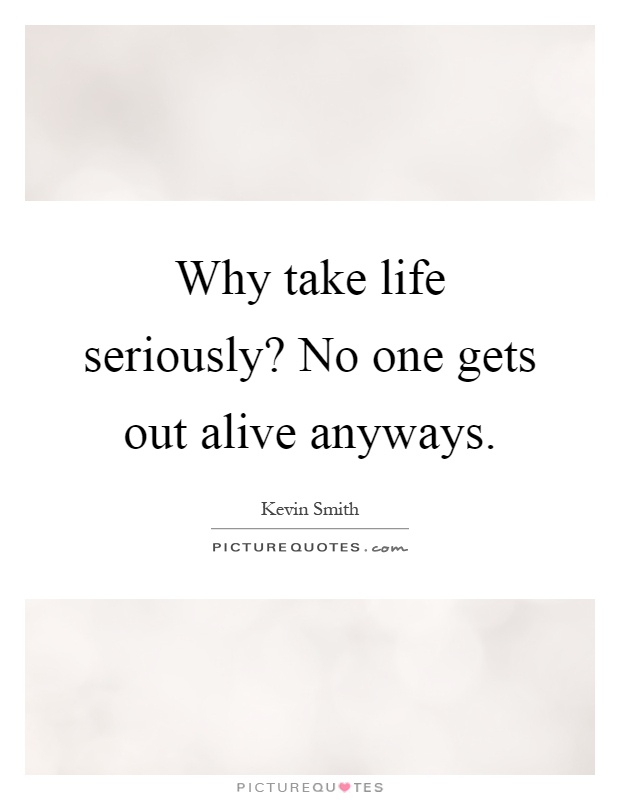 Why take life seriously? No one gets out alive anyways Picture Quote #1