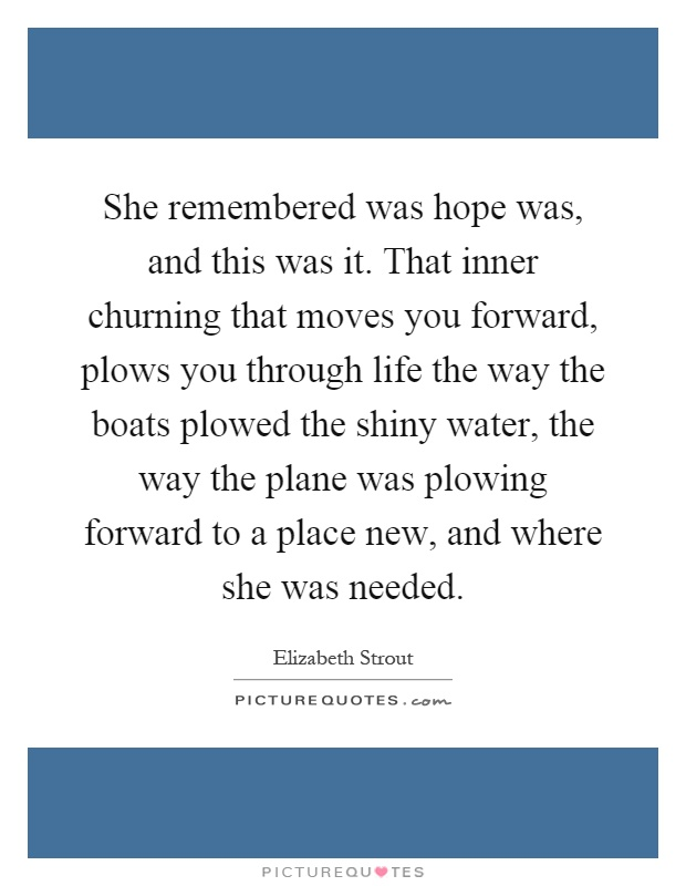 She remembered was hope was, and this was it. That inner churning that moves you forward, plows you through life the way the boats plowed the shiny water, the way the plane was plowing forward to a place new, and where she was needed Picture Quote #1