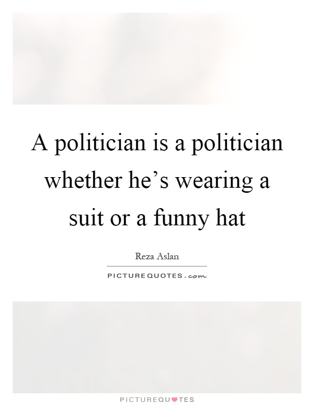 A politician is a politician whether he's wearing a suit or a funny hat Picture Quote #1
