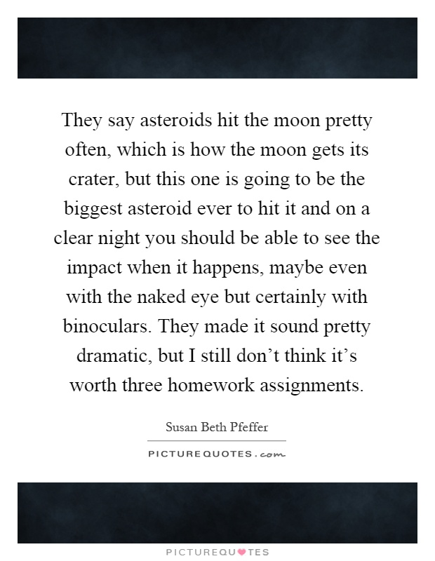 They say asteroids hit the moon pretty often, which is how the moon gets its crater, but this one is going to be the biggest asteroid ever to hit it and on a clear night you should be able to see the impact when it happens, maybe even with the naked eye but certainly with binoculars. They made it sound pretty dramatic, but I still don't think it's worth three homework assignments Picture Quote #1