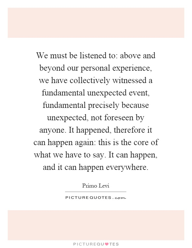 We must be listened to: above and beyond our personal experience, we have collectively witnessed a fundamental unexpected event, fundamental precisely because unexpected, not foreseen by anyone. It happened, therefore it can happen again: this is the core of what we have to say. It can happen, and it can happen everywhere Picture Quote #1