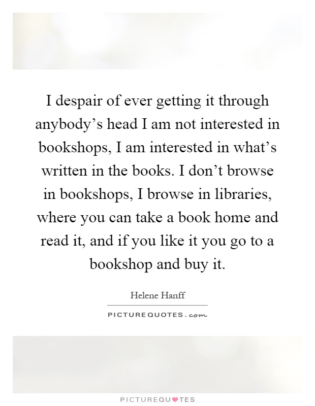 I despair of ever getting it through anybody's head I am not interested in bookshops, I am interested in what's written in the books. I don't browse in bookshops, I browse in libraries, where you can take a book home and read it, and if you like it you go to a bookshop and buy it Picture Quote #1