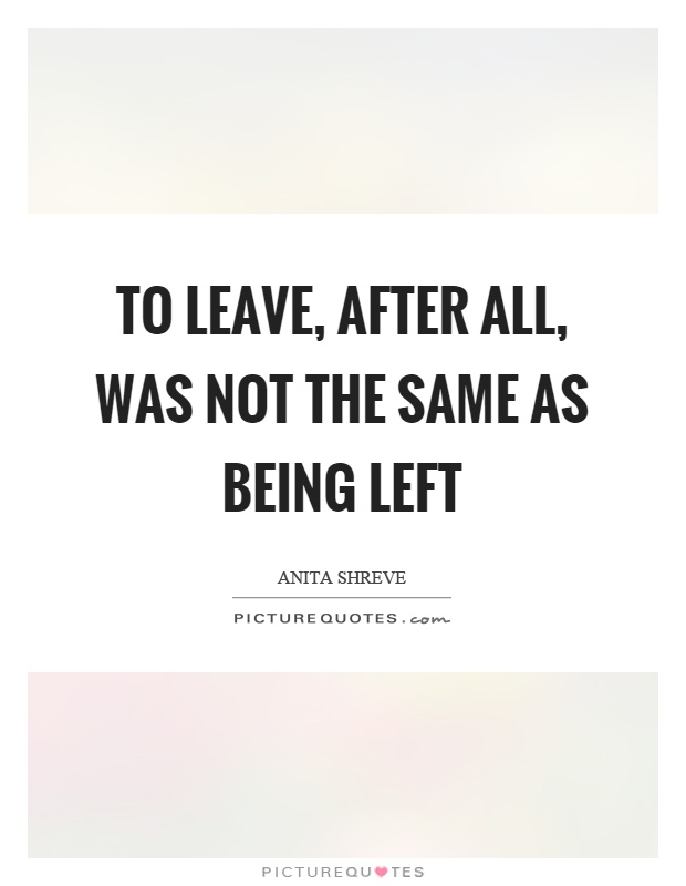 To leave, after all, was not the same as being left Picture Quote #1