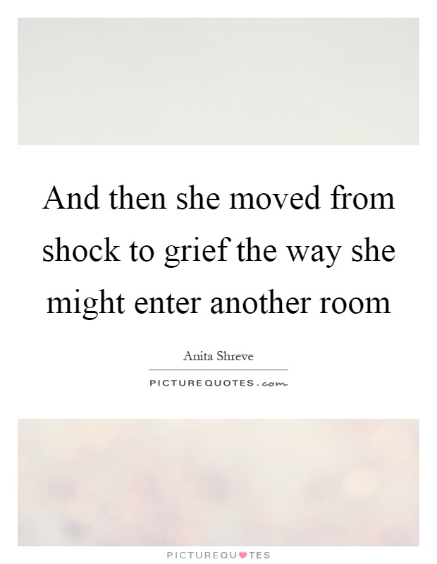 And then she moved from shock to grief the way she might enter another room Picture Quote #1
