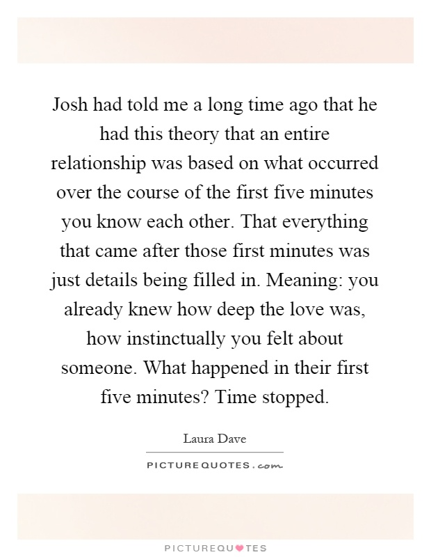 Josh had told me a long time ago that he had this theory that an entire relationship was based on what occurred over the course of the first five minutes you know each other. That everything that came after those first minutes was just details being filled in. Meaning: you already knew how deep the love was, how instinctually you felt about someone. What happened in their first five minutes? Time stopped Picture Quote #1