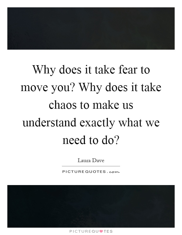 Why does it take fear to move you why does it take chaos for What do u need to build a house