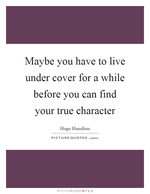 Maybe you have to live under cover for a while before you can find your true character Picture Quote #1