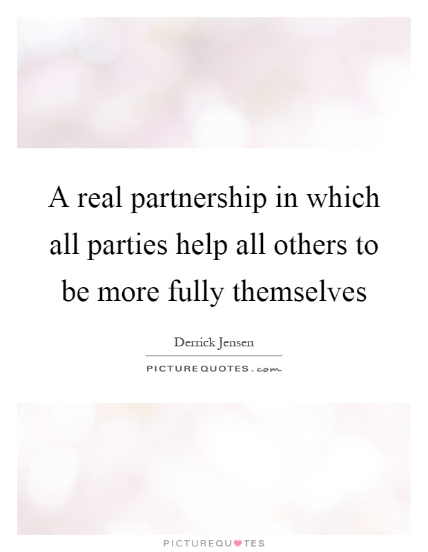 A real partnership in which all parties help all others to be more fully themselves Picture Quote #1
